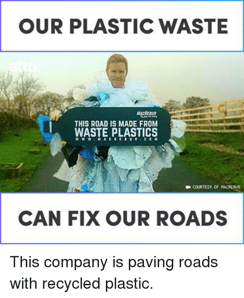 Memes, 🤖, and Company: OUR PLASTIC WASTE  THIS ROAD IS MADE FROM  WASTE PLASTICS  CAN FIX OUR ROADS This company is paving roads with recycled plastic.
