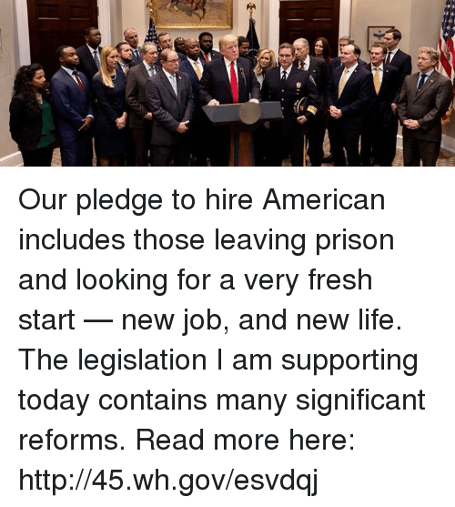 Fresh, Life, and Prison: Our pledge to hire American includes those leaving prison and looking for a very fresh start — new job, and new life. The legislation I am supporting today contains many significant reforms. Read more here: http://45.wh.gov/esvdqj