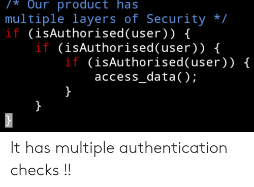 Access, Layers, and Data: /* Our product has  multiple layers of Security /  if (isAuthorised(user)) {  if (isAuthorised(user) ) {  if (isAuthorised(user)) {  access_data( );  }  } It has multiple authentication checks !!
