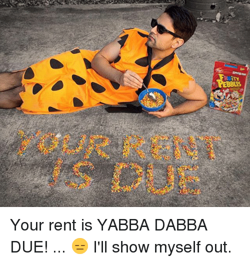 Memes, 🤖, and Rent: OUR RENT  s DUE Your rent is YABBA DABBA DUE! ... 😑 I'll show myself out.