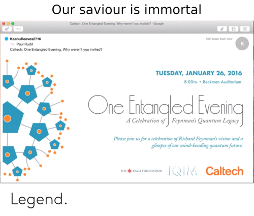 Future, Google, and Vision: Our saviour is immortal  Caltech: One Entangled Evening. Why weren't you invited?- Google  KeanuReeves2716  700 Years from now  K  To: Paul Rudd  Caltech: One Entangled Evening. Why weren't you invited?  TUESDAY, JANUARY 26, 2016  8:00PM Beckman Auditorium  One Entanaled Evenincg  A Celebration of  Feynman's Quantum Legacy  Please join us for a celebration of Richard Feynman's vision and a  glimpse of our mind-bending quantum future.  QIM Caltech  THE KAVLI FOUNDATION Legend.