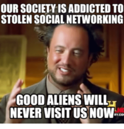 our society isaddicted to stolen social networking good aliens willi 18067316 ✅ 25 best memes about alien meme this is why we dont visit
