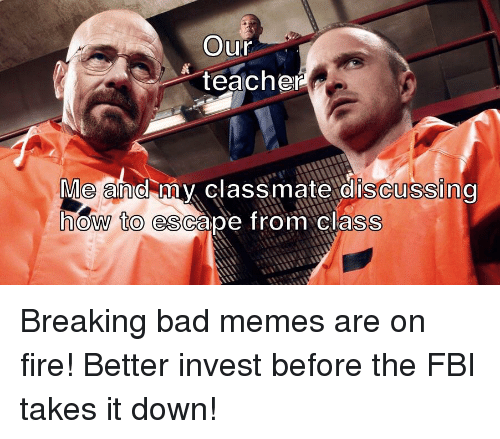 Bad, Breaking Bad, and Fbi: Our  &teache  Me and mv classmate discussing  how to escape from class
