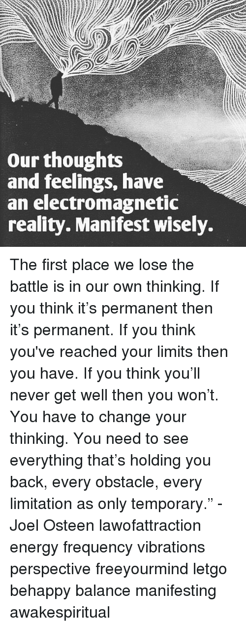 """Energy, Memes, and Joel Osteen: our thoughts  and feelings, have  an electromagnetic  reality. Manifest wisely. The first place we lose the battle is in our own thinking. If you think it's permanent then it's permanent. If you think you've reached your limits then you have. If you think you'll never get well then you won't. You have to change your thinking. You need to see everything that's holding you back, every obstacle, every limitation as only temporary."""" - Joel Osteen lawofattraction energy frequency vibrations perspective freeyourmind letgo behappy balance manifesting awakespiritual"""