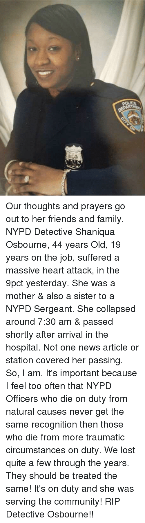 Memes, 🤖, and Job: Our thoughts and prayers go out to her friends and family. NYPD Detective Shaniqua Osbourne, 44 years Old, 19 years on the job, suffered a massive heart attack, in the 9pct yesterday. She was a mother & also a sister to a NYPD Sergeant. She collapsed around 7:30 am & passed shortly after arrival in the hospital. Not one news article or station covered her passing. So, I am. It's important because I feel too often that NYPD Officers who die on duty from natural causes never get the same recognition then those who die from more traumatic circumstances on duty. We lost quite a few through the years. They should be treated the same! It's on duty and she was serving the community! RIP Detective Osbourne!!