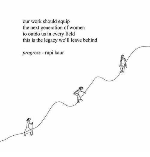 Memes, Work, and Legacy: our work should equip  the next generation of women  to outdo us in every field  this is the legacy we'll leave behind  progress rupi kaur
