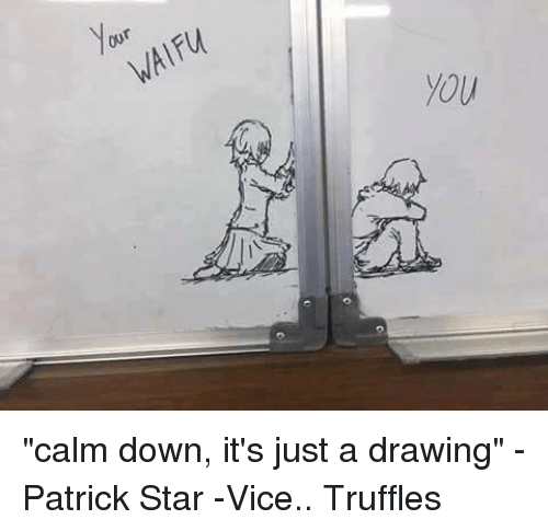 OUr YOU Calm Down It's Just a Drawing -Patrick Star -Vice
