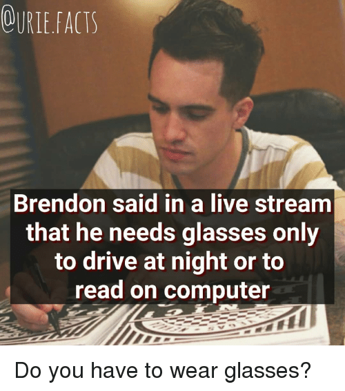 Memes, Computer, and Drive: OURLEFACTS  Brendon said in a live stream  that he needs glasses only  to drive at night or to  read on computer Do you have to wear glasses?