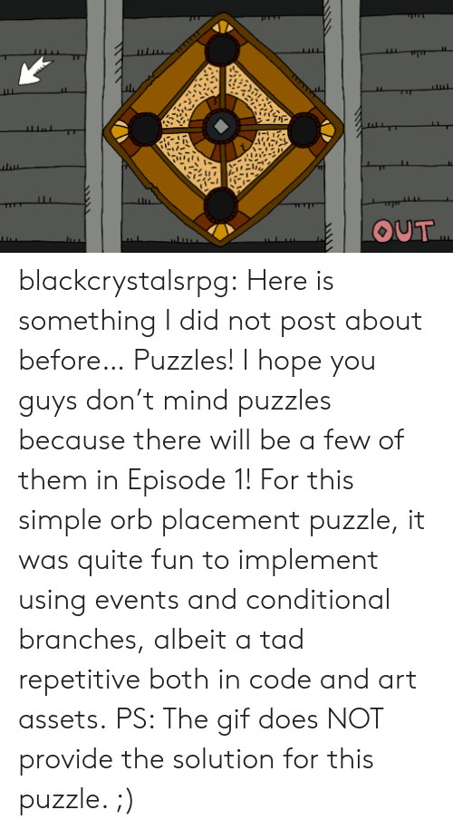 Gif, Tumblr, and Blog: OUT blackcrystalsrpg: Here is something I did not post about before… Puzzles!  I hope you guys don't mind puzzles because there will be a few of them in Episode 1! For this simple orb placement puzzle, it was quite fun to implement using events and conditional branches, albeit a tad repetitive both in code and art assets. PS: The gif does NOT provide the solution for this puzzle. ;)