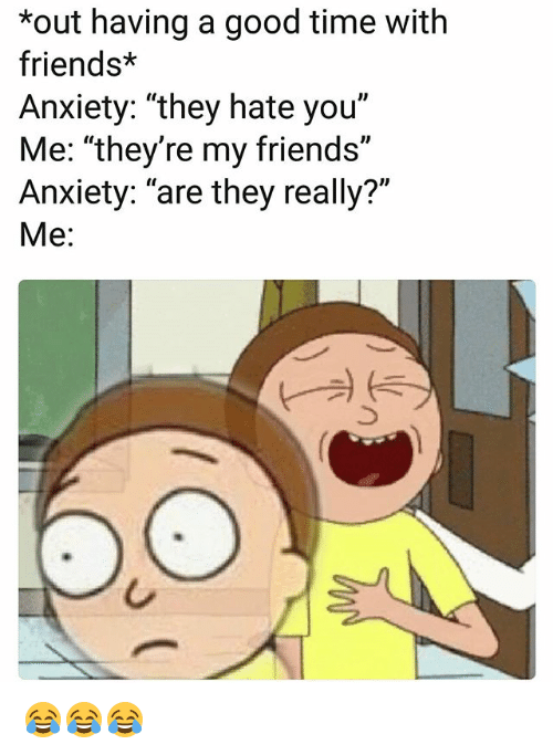 "Friends, Funny, and Anxiety: *out having a good time with  friends*  Anxiety: ""they hate you""  Me: ""they're my friends""  Anxiety: ""are they really?""  Me: 😂😂😂"