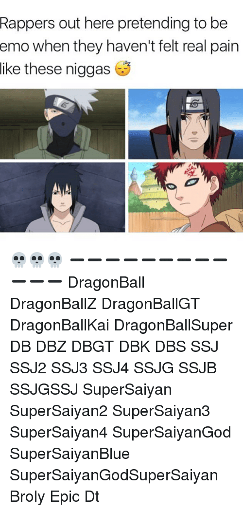Broly, Dragonball, and Emo: out here pretending to be  when they haven't felt real pain  Rappers  emo  like  these niggas 💀💀💀 ➖➖➖➖➖➖➖➖➖➖➖➖ DragonBall DragonBallZ DragonBallGT DragonBallKai DragonBallSuper DB DBZ DBGT DBK DBS SSJ SSJ2 SSJ3 SSJ4 SSJG SSJB SSJGSSJ SuperSaiyan SuperSaiyan2 SuperSaiyan3 SuperSaiyan4 SuperSaiyanGod SuperSaiyanBlue SuperSaiyanGodSuperSaiyan Broly Epic Dt