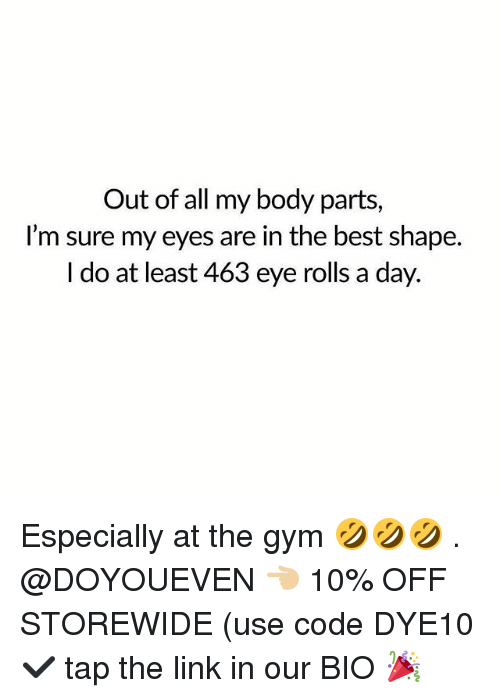 Gym, Best, and Link: Out of all my body parts,  I'm sure my eyes are in the best shape.  I do at least 463 eye rolls a day. Especially at the gym 🤣🤣🤣 . @DOYOUEVEN 👈🏼 10% OFF STOREWIDE (use code DYE10 ✔️ tap the link in our BIO 🎉