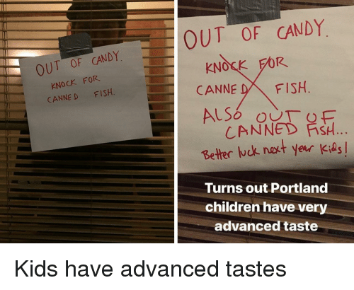 Candy, Children, and Fish: OUT OF CANDY  KNOCK FOR  CANNE D FISH  OUT OF CANDY  KNOSK FOR  CANNE DFISH  CANNED FİSH  Better ck nakt year Kids  Turns out Portland  children have very  advanced taste Kids have advanced tastes
