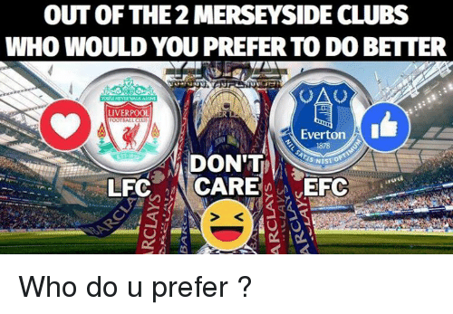 Everton, Memes, and Liverpool F.C.: OUT OF THE 2 MERSEYSIDE CLUBS  WHO WOULD YOU PREFER TO DO BETTER  LIVERPOOL  OOTBALL CLU  Everton  1878  DON'T  S NIST  S < Who do u prefer ?
