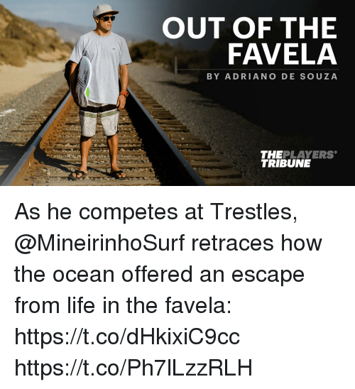 Life, Memes, and Ocean: OUT OF THE  FAVELA  BY ADRIANO DE SOUZA  12  THEPLAYERS  TRIBUNE As he competes at Trestles, @MineirinhoSurf retraces how the ocean offered an escape from life in the favela: https://t.co/dHkixiC9cc https://t.co/Ph7lLzzRLH