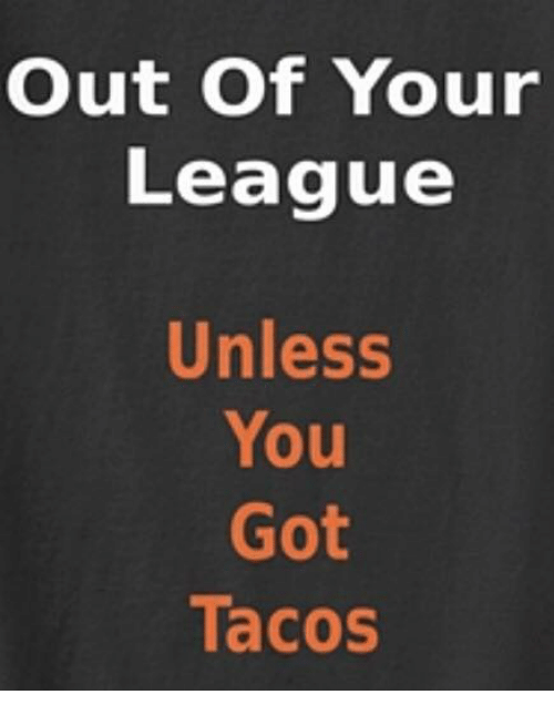 out of your league unless you got tacos 28175967 out of your league unless you got tacos meme on me me