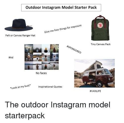 Butt, Instagram, and Starter Packs: Outdoor Instagram Model Starter Pack  Give me free things for exposure  Felt or Canvas Ranger Hat  Tiny Canvas Pack  #SPONSORED  ONS  #Ad  No faces  Inspirational Quotes  *Look at my butt  The outdoor Instagram model starterpack
