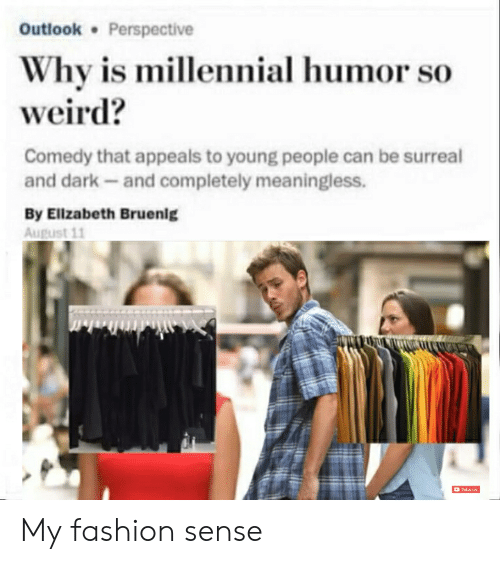 Fashion, Reddit, and Weird: Outlook Perspective  Why is millennial humor so  weird?  Comedy that appeals to young people can be surreal  and dark and completely meaningless.  By Elizabeth Bruenlg  August 11  D ASA My fashion sense