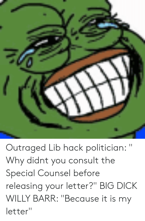 """Big Dick, Dick, and Hack: Outraged Lib hack politician: """" Why didnt you consult the Special Counsel before releasing your letter?"""" BIG DICK WILLY BARR: """"Because it is my letter"""""""
