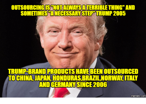 outsourcingisenotawansaterriblethingand sometimestanecessary step trump 2005 trump brandproductshave been outsourced to 18090252 outsourcingisenotawansaterriblethingand sometimestanecessary step