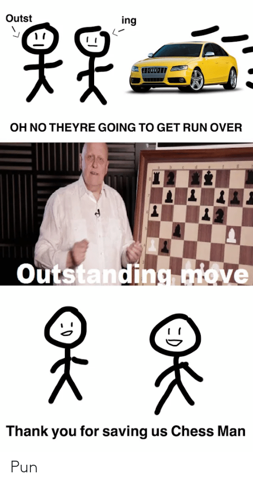 Run, Thank You, and Chess: Outst  ing  OH NO THEYRE GOING TO GET RUN OVER  Outstanding move  Thank you for saving us Chess Man Pun