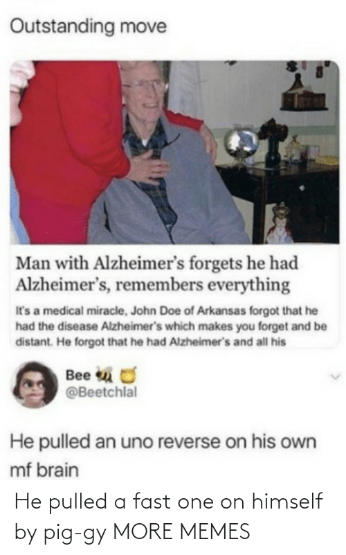 Dank, Doe, and Memes: Outstanding move  Man with Alzheimer's forgets he had  Alzheimer's, remembers everything  It's a medical miracle, John Doe of Arkansas forgot that he  had the disease Alzheimer's which makes you forget and be  distant. He forgot that he had Alzheimer's and all his  Bee u O  @Beetchlal  He pulled an uno reverse on his own  mf brain He pulled a fast one on himself by pig-gy MORE MEMES