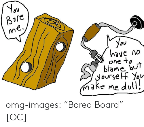 "Bored, Omg, and Tumblr: Ov  Bore  you  have no  one to  blame bUi  ake me dul omg-images:  ""Bored Board"" [OC]"