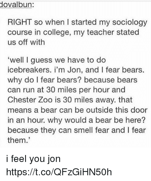 College, Run, and Smell: ovalbun  RIGHT so when I started my sociology  course in college, my teacher stated  us off with  well I guess we have to do  icebreakers. i'm Jon, and I fear bears.  why do I fear bears? because bears  can run at 30 miles per hour and  Chester Zoo is 30 miles away. that  means a bear can be outside this door  in an hour. why would a bear be here?  because they can smell fear and l fear  them. i feel you jon https://t.co/QFzGiHN50h