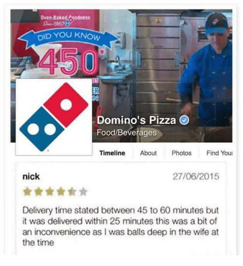 Baked, Food, and Pizza: Oven-Baked  S5  OID YOU KNOW  450  Domino's Pizza  Food/Beverages  Timeline About Photos Find You  nick  27/06/2015  Delivery time stated between 45 to 60 minutes but  it was delivered within 25 minutes this was a bit of  an inconvenience as I was balls deep in the wife at  the time