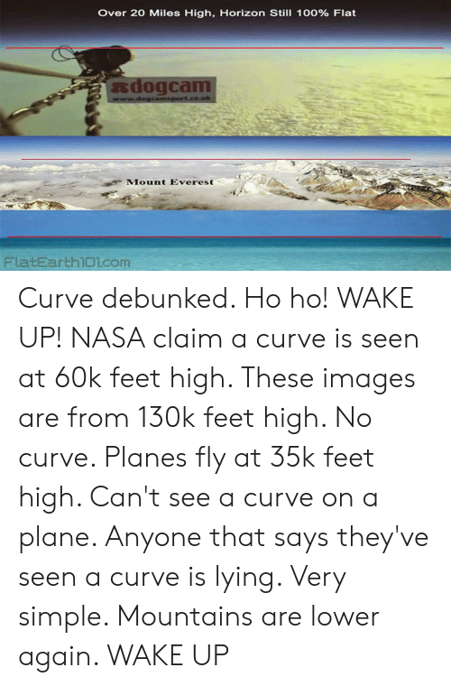 Curving, Nasa, and Images: Over 20 Miles High, Horizon Still 100% Flat  dogcam  www.dogcamsport.co.uk  Mount Everest  FlatEarth101.com Curve debunked. Ho ho! WAKE UP! NASA claim a curve is seen at 60k feet high. These images are from 130k feet high. No curve. Planes fly at 35k feet high. Can't see a curve on a plane. Anyone that says they've seen a curve is lying. Very simple. Mountains are lower again. WAKE UP