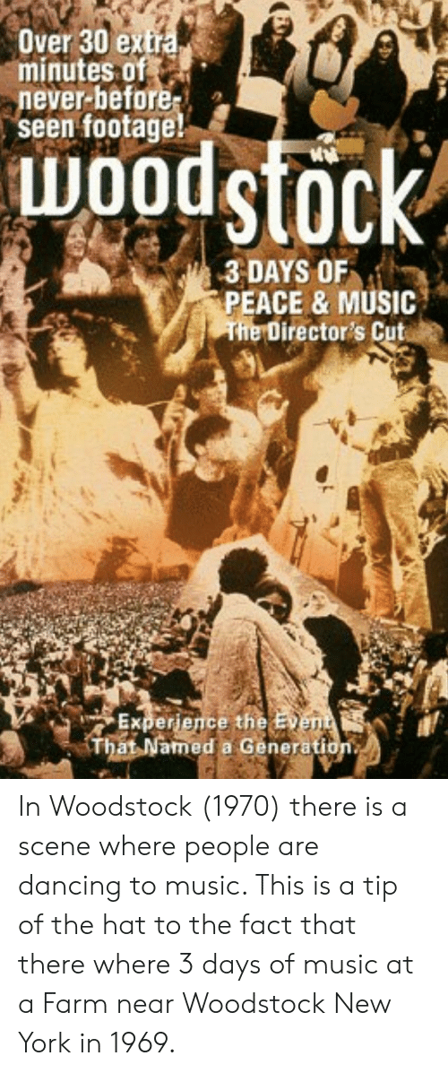 Dancing, Music, and New York: Over 30 extra  minutes of  never-before  seen footage!  WOodsfock  3 DAYS OF  PEACE & MUSIC  The Director's Cut  Experience the Event  That Named a Generation. In Woodstock (1970) there is a scene where people are dancing to music. This is a tip of the hat to the fact that there where 3 days of music at a Farm near Woodstock New York in 1969.