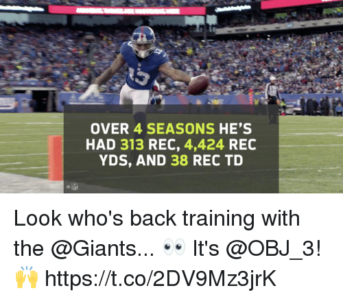 Memes, Giants, and Back: OVER 4 SEASONS HE'S  HAD 313 REC, 4,424 REC  YDS, AND 38 REC TD Look who's back training with the @Giants... 👀  It's @OBJ_3! 🙌 https://t.co/2DV9Mz3jrK