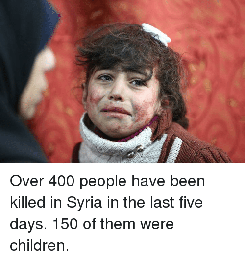 Children, Memes, and Syria: Over 400 people have been killed in Syria in the last five days.  150 of them were children.