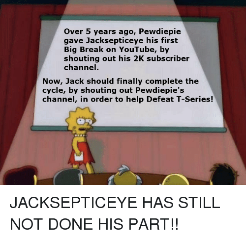 youtube.com, Break, and Help: Over 5 years ago, Pewdiepie  gave Jacksepticeye his first  Big Break on YouTube, by  shouting out his 2K subscriber  channel  Now, Jack should finally complete the  cycle, by shouting out Pewdiepie's  channel, in order to help Defeat T-Series!