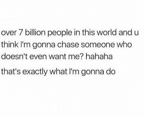 Dank, Chase, and World: over 7 billion people in this world and u  think I'm gonna chase someone who  doesn't even want me? hahaha  that's exactly what I'm gonna do