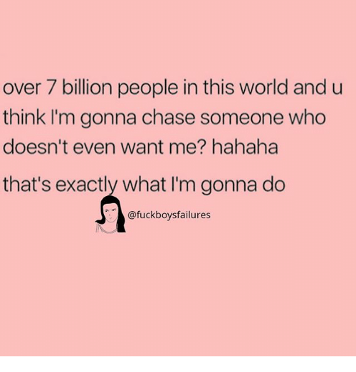 Chase, World, and Girl Memes: over 7 billion people in this world and u  think I'm gonna chase someone who  doesn't even want me? hahaha  that's exactly what I'm gonna do  @fuckboysfailures