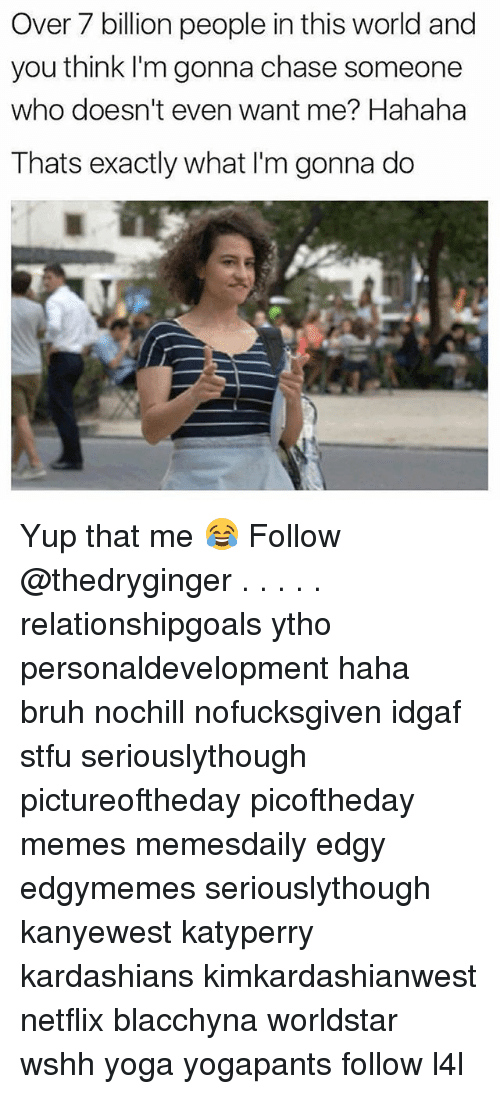 Bruh, Kardashians, and Memes: Over 7 billion people in this world and  you think I'm gonna chase someone  who doesn't even want me? Hahaha  Thats exactly what I'm gonna do Yup that me 😂 Follow @thedryginger . . . . . relationshipgoals ytho personaldevelopment haha bruh nochill nofucksgiven idgaf stfu seriouslythough pictureoftheday picoftheday memes memesdaily edgy edgymemes seriouslythough kanyewest katyperry kardashians kimkardashianwest netflix blacchyna worldstar wshh yoga yogapants follow l4l