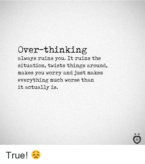 True, The Situation, and You: Over-thinking  always ruins you. It ruins the  situation, twists things around,  makes you worry and just makes  everything much worse than  it actually is. True! 😣