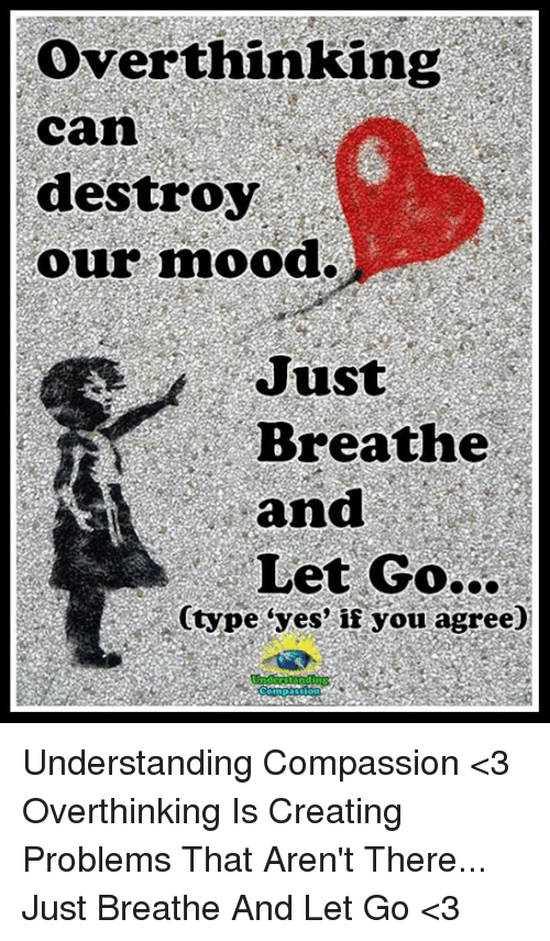 "Memes, Mood, and Compassion: Over thinking  Can  destroy  our mood.  Just  Breathe  and  Let Go...  Ctype ""yes"" if you agree) Understanding Compassion <3  Overthinking Is Creating Problems That Aren't There... Just Breathe And Let Go <3"