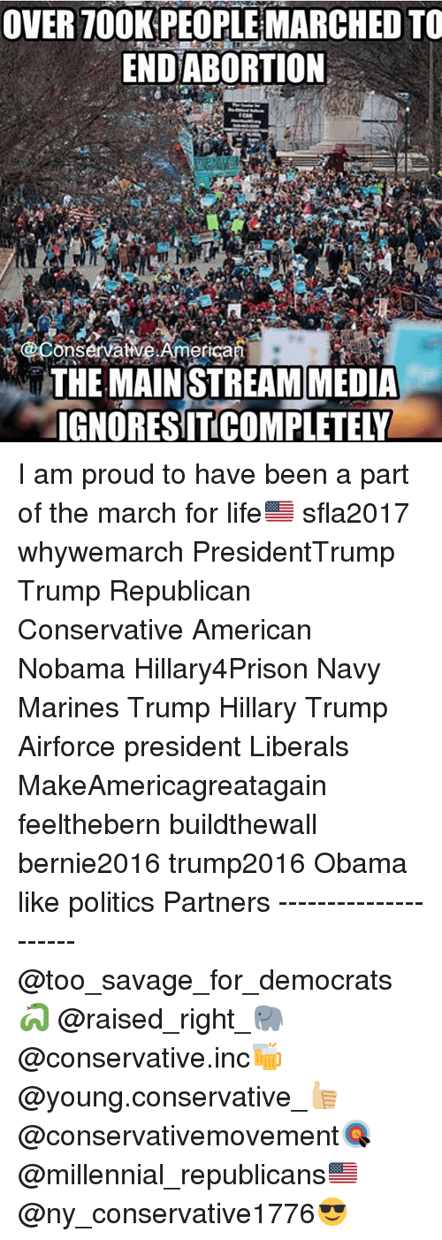 Memes, Millennials, and 🤖: OVER TOOK PEOPLE MARCHED TO  END ABORTION  CoonservativeAmerican  THE MAINSTREAM MEDIA  IGNORESITCOMPLETELN I am proud to have been a part of the march for life🇺🇸 sfla2017 whywemarch PresidentTrump Trump Republican Conservative American Nobama Hillary4Prison Navy Marines Trump Hillary Trump Airforce president Liberals MakeAmericagreatagain feelthebern buildthewall bernie2016 trump2016 Obama like politics Partners --------------------- @too_savage_for_democrats🐍 @raised_right_🐘 @conservative.inc🍻 @young.conservative_👍🏼 @conservativemovement🎯 @millennial_republicans🇺🇸 @ny_conservative1776😎