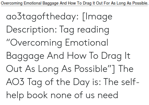 "Target, Tumblr, and Blog: Overcoming Emotional Baggae And How To Drao  For As Long As Possible, ao3tagoftheday:  [Image Description: Tag reading ""Overcoming Emotional Baggage And How To Drag It Out As Long As Possible""]  The AO3 Tag of the Day is: The self-help book none of us need"