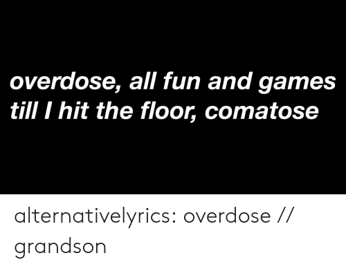 Tumblr, Blog, and Games: overdose, all fun and games  till I hit the floor, comatose alternativelyrics:  overdose // grandson