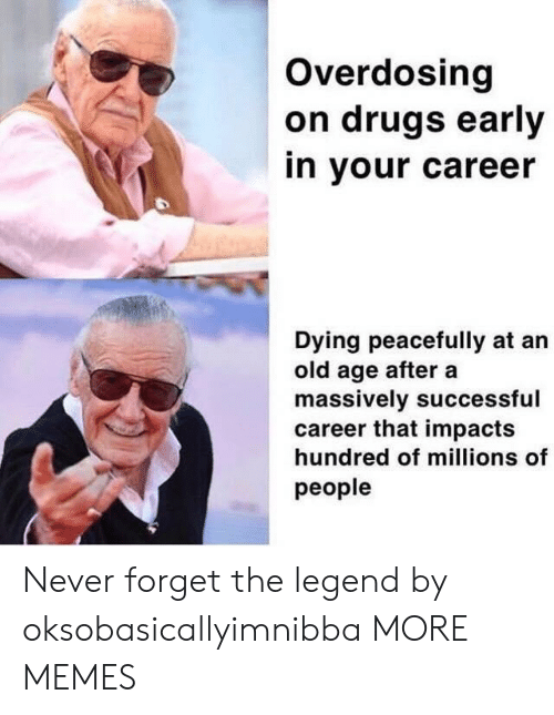 Dank, Drugs, and Memes: Overdosing  on drugs early  in your career  Dying peacefully at an  old age after a  massively successful  career that impacts  hundred of millions of  people Never forget the legend by oksobasicallyimnibba MORE MEMES