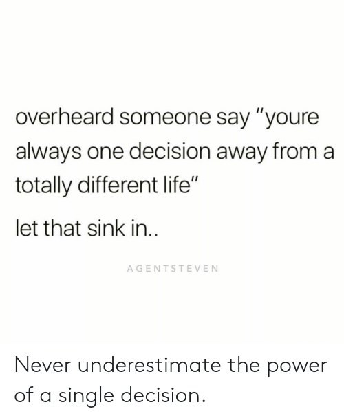"Life, Memes, and Power: overheard someone say ""youre  always one decision away from a  totally different life""  let that sink in  AGENTSTEVEN Never underestimate the power of a single decision."