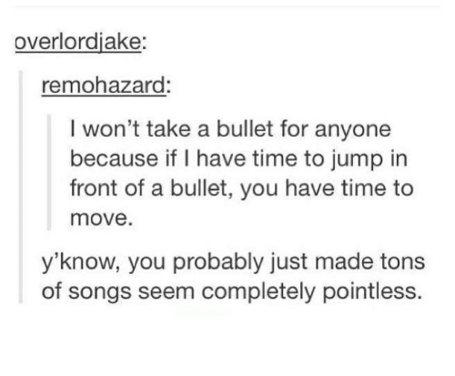Songs, Time, and Humans of Tumblr: overlordjake:  remohazard:  I won't take a bullet for anyone  because if I have time  to jump in  front of a bullet, you have time to  move.  y'know, you probably just made tons  of songs seem completely pointless.
