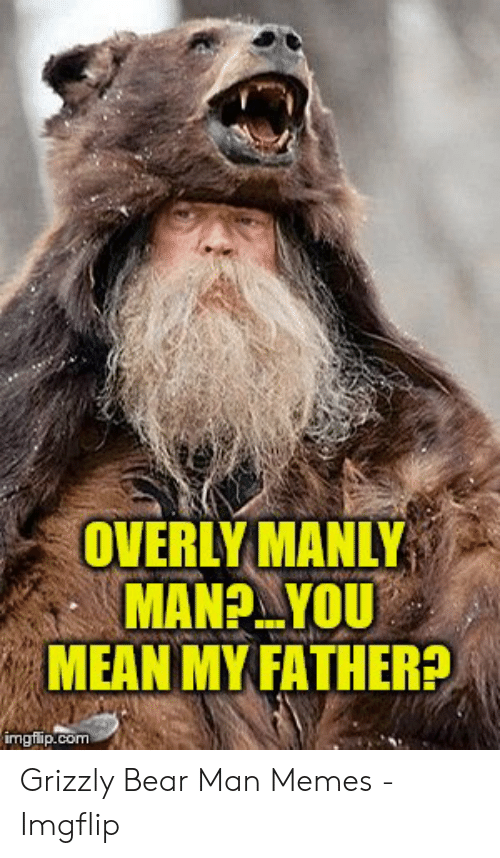 Memes, Bear, and Mean: OVERLY MANLY  MEAN MYFATHERE  imgiip.com Grizzly Bear Man Memes - Imgflip