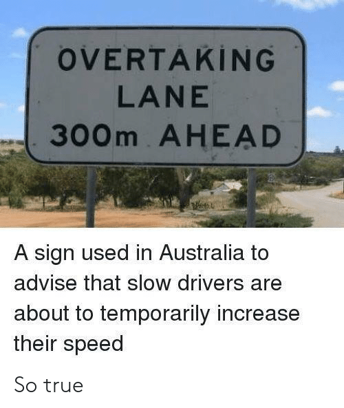 True, Australia, and Speed: OVERTAKİNG  LANE  300m AHEAD  A sign used in Australia to  advise that slow drivers are  about to temporarily increase  their speed So true