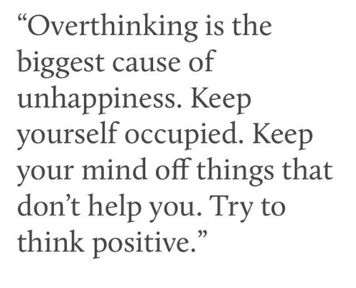 """Help, Mind, and Think: """"Overthinking is the  biggest cause of  unhappiness. Keep  yourself occupied. Keep  your mind off things that  don't help you. Try to  think positive.""""  35"""
