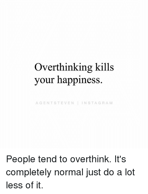 Instagram, Memes, and Happiness: Overthinking kills  your happiness.  AGENTSTEVEN INSTAGRAM People tend to overthink. It's completely normal just do a lot less of it.
