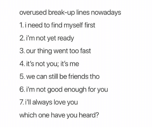 Overused Break Up Lines Nowadays 1 I Need To Find Myself First 2 I M